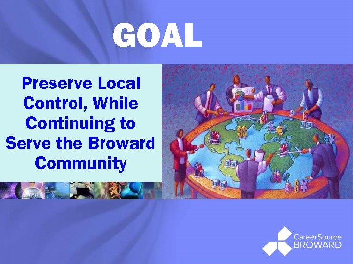 GOAL Preserve Local Control, While Continuing to Serve the Broward Community ®