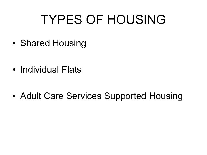 TYPES OF HOUSING • Shared Housing • Individual Flats • Adult Care Services Supported