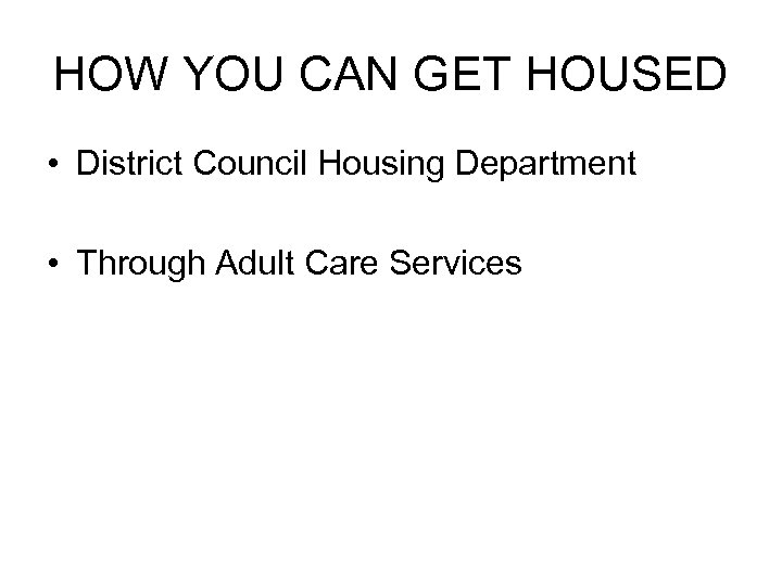 HOW YOU CAN GET HOUSED • District Council Housing Department • Through Adult Care