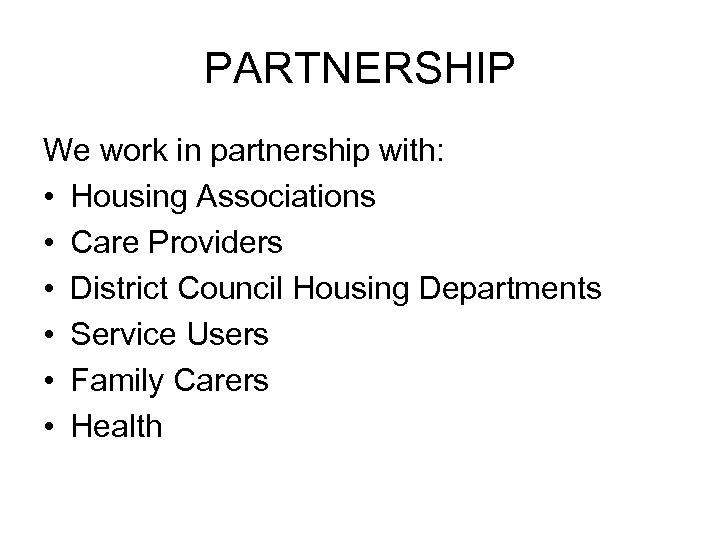 PARTNERSHIP We work in partnership with: • Housing Associations • Care Providers • District