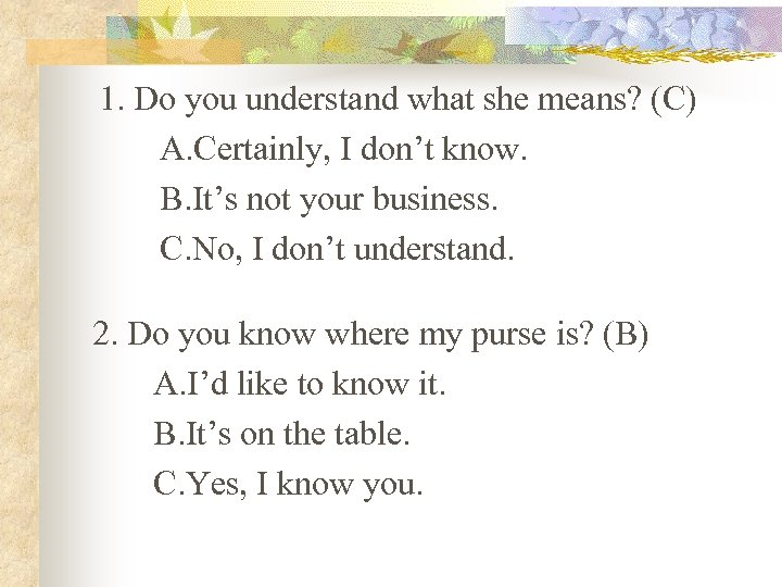 1. Do you understand what she means? (C) A. Certainly, I don't know. B.