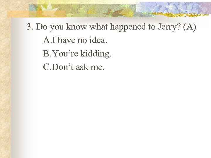 3. Do you know what happened to Jerry? (A) A. I have no idea.
