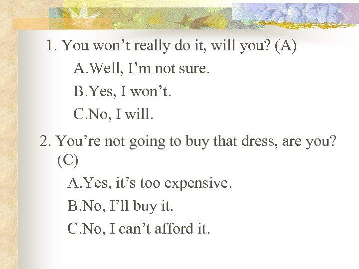 1. You won't really do it, will you? (A) A. Well, I'm not sure.