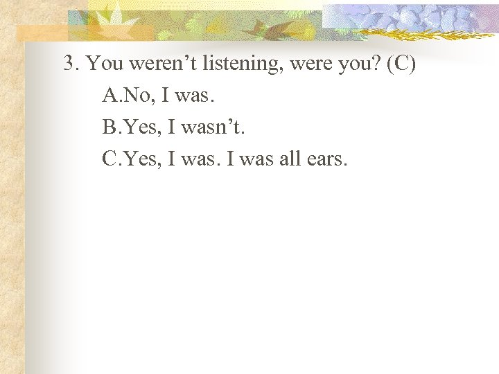 3. You weren't listening, were you? (C) A. No, I was. B. Yes, I