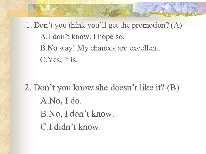 1. Don't you think you'll get the promotion? (A) A. I don't know. I