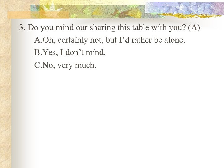 3. Do you mind our sharing this table with you? (A) A. Oh, certainly