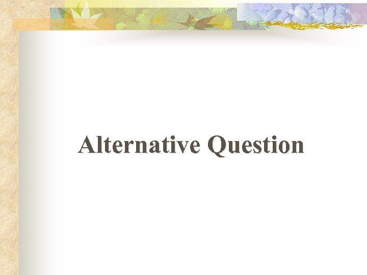 Alternative Question