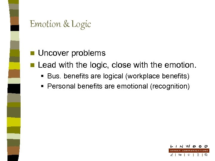 Emotion & Logic Uncover problems n Lead with the logic, close with the emotion.