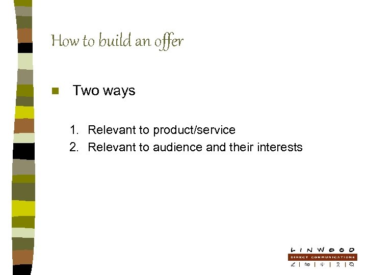 How to build an offer n Two ways 1. Relevant to product/service 2. Relevant