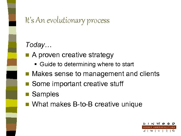 It's An evolutionary process Today… n A proven creative strategy § Guide to determining