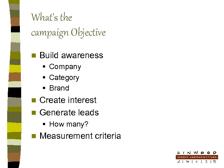 What's the campaign Objective n Build awareness § Company § Category § Brand Create