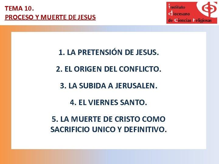 TEMA 10. PROCESO Y MUERTE DE JESUS 1. LA PRETENSIÓN DE JESUS. 2. EL
