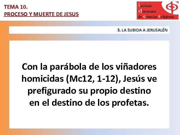 TEMA 10. PROCESO Y MUERTE DE JESUS 3. LA SUBIDA A JERUSALÉN Con la
