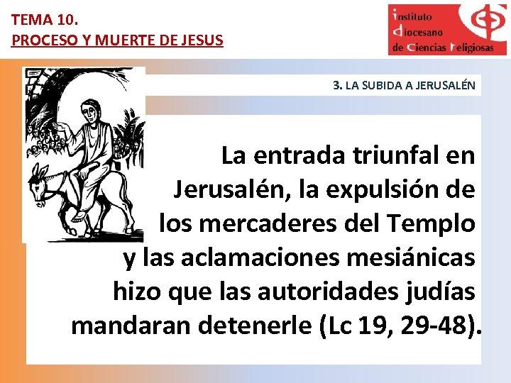 TEMA 10. PROCESO Y MUERTE DE JESUS 3. LA SUBIDA A JERUSALÉN La entrada
