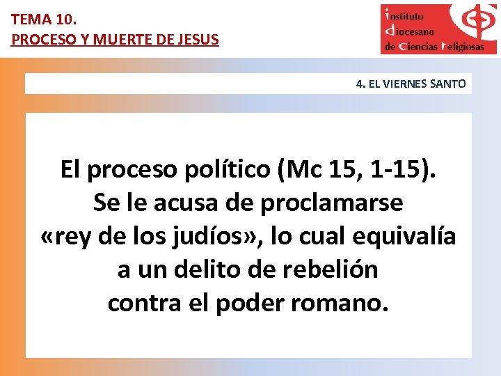 TEMA 10. PROCESO Y MUERTE DE JESUS 4. EL VIERNES SANTO El proceso político
