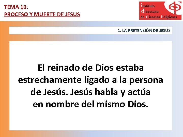 TEMA 10. PROCESO Y MUERTE DE JESUS 1. LA PRETENSIÓN DE JESÚS El reinado