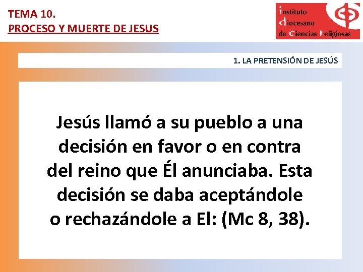 TEMA 10. PROCESO Y MUERTE DE JESUS 1. LA PRETENSIÓN DE JESÚS Jesús llamó