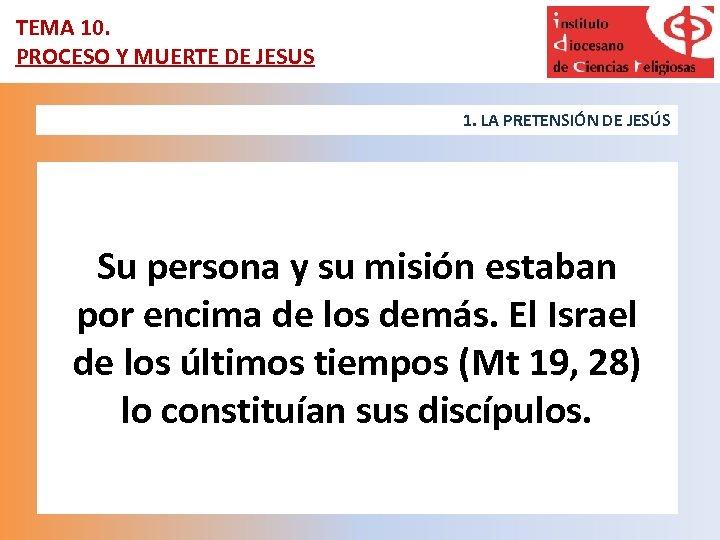 TEMA 10. PROCESO Y MUERTE DE JESUS 1. LA PRETENSIÓN DE JESÚS Su persona