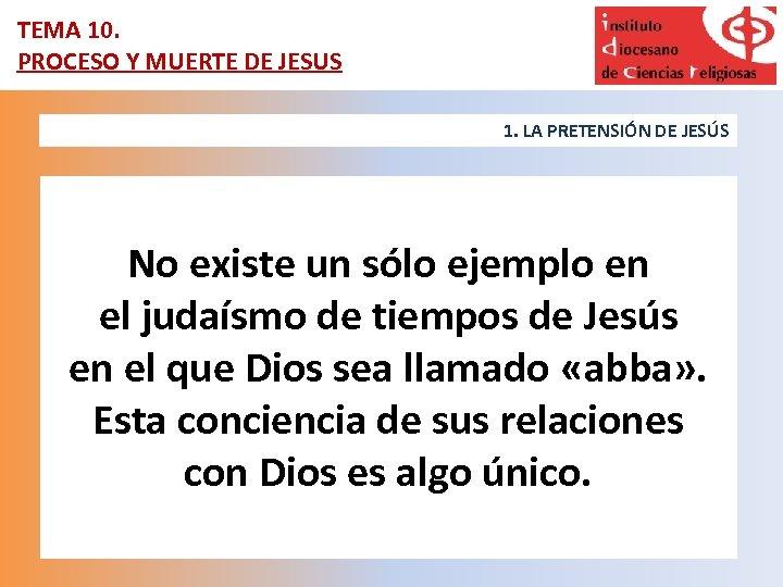TEMA 10. PROCESO Y MUERTE DE JESUS 1. LA PRETENSIÓN DE JESÚS No existe