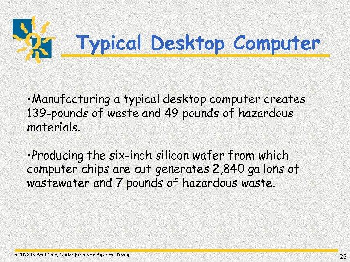 Typical Desktop Computer • Manufacturing a typical desktop computer creates 139 -pounds of waste