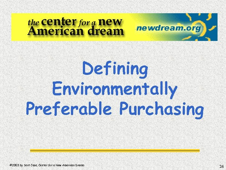 Defining Environmentally Preferable Purchasing © 2003 by Scot Case, Center for a New American