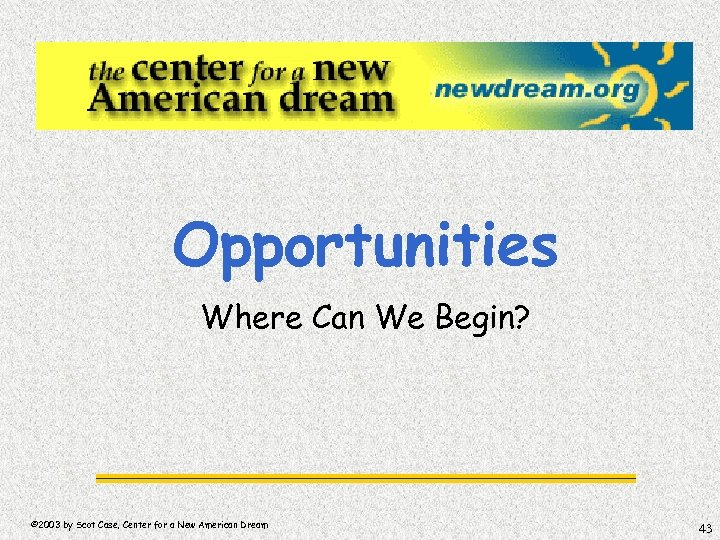 Opportunities Where Can We Begin? © 2003 by Scot Case, Center for a New