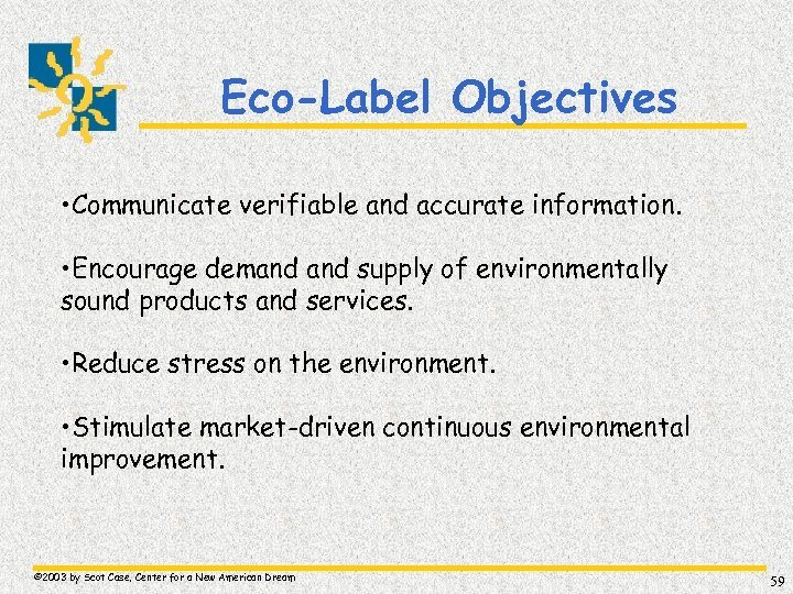 Eco-Label Objectives • Communicate verifiable and accurate information. • Encourage demand supply of environmentally
