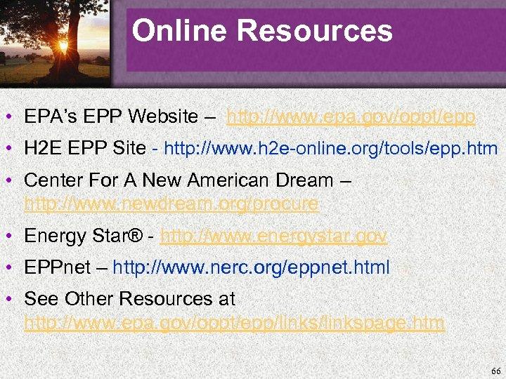 Online Resources • EPA's EPP Website – http: //www. epa. gov/oppt/epp • H 2