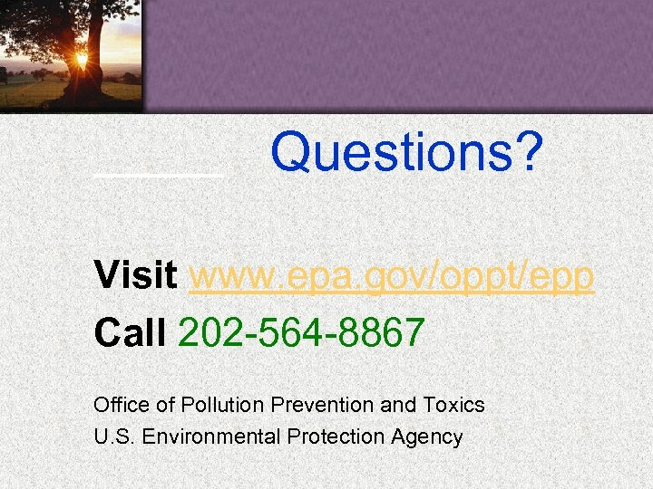 Questions? Visit www. epa. gov/oppt/epp Call 202 -564 -8867 Office of Pollution Prevention and