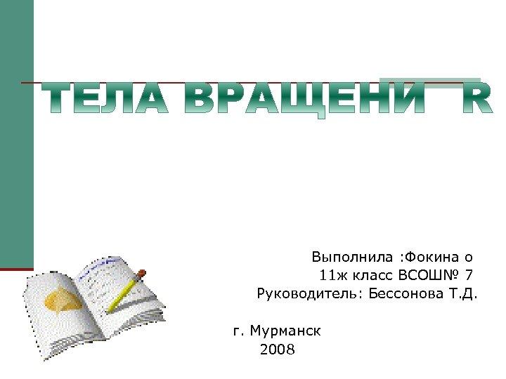 Выполнила : Фокина о 11 ж класс ВСОШ№ 7 Руководитель: Бессонова Т. Д. г.