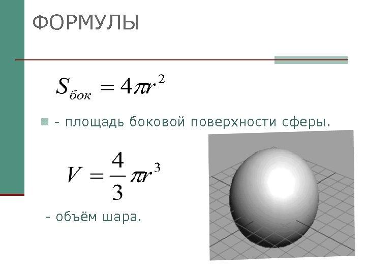 ФОРМУЛЫ n - площадь боковой поверхности сферы. - объём шара.