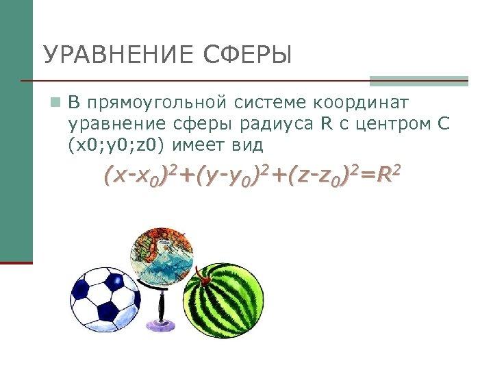 УРАВНЕНИЕ СФЕРЫ n В прямоугольной системе координат уравнение сферы радиуса R с центром С