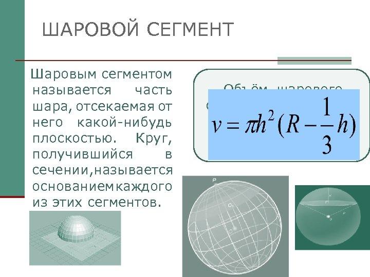 ШАРОВОЙ СЕГМЕНТ Шаровым сегментом называется часть шара, отсекаемая от него какой-нибудь плоскостью. Круг, получившийся