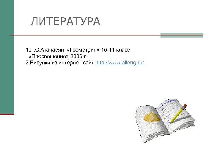 ЛИТЕРАТУРА 1. Л. С. Атанасян «Геометрия» 10 -11 класс «Просвещение» 2006 г 2. Рисунки