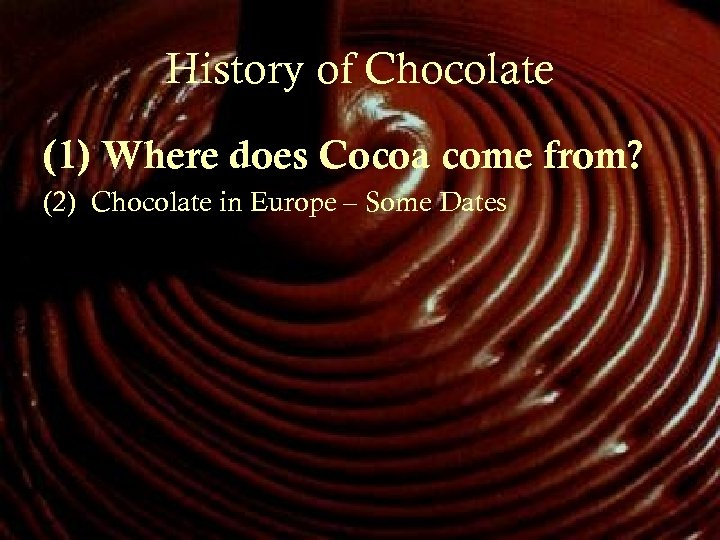History of Chocolate (1) Where does Cocoa come from? (2) Chocolate in Europe –