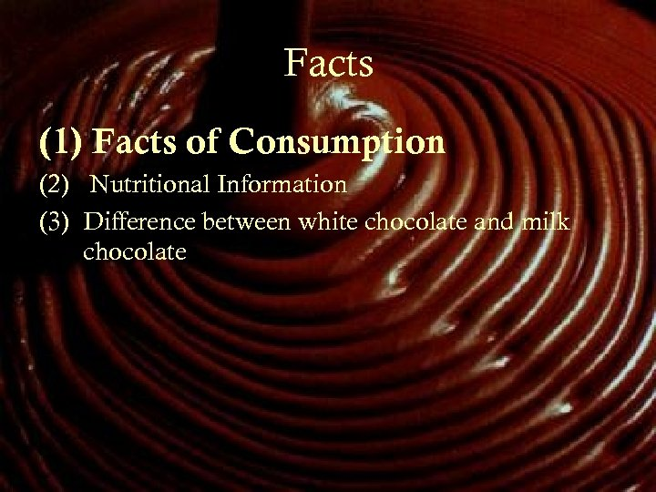 Facts (1) Facts of Consumption (2) Nutritional Information (3) Difference between white chocolate and