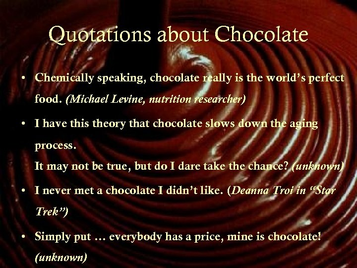 Quotations about Chocolate • Chemically speaking, chocolate really is the world's perfect food. (Michael