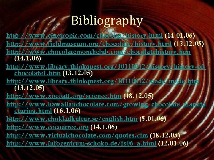 Bibliography http: //www. cinetropic. com/chocolat/history. html (14. 01. 06) http: //www. fieldmuseum. org/chocolate/history. html
