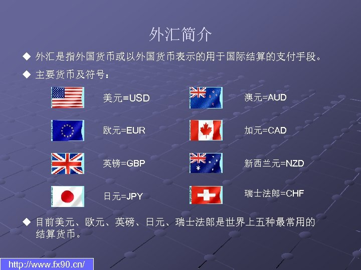 外汇简介 u 外汇是指外国货币或以外国货币表示的用于国际结算的支付手段。 u 主要货币及符号: 美元=USD 澳元=AUD 欧元=EUR 加元=CAD 英镑=GBP 新西兰元=NZD 日元=JPY 瑞士法郎=CHF u