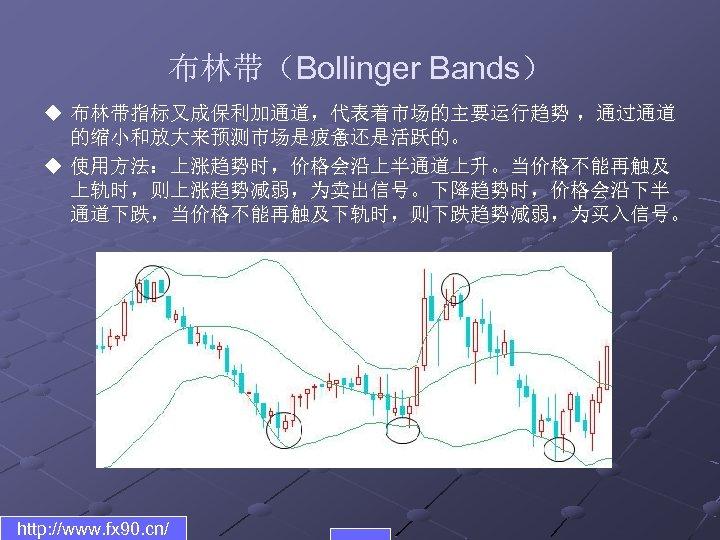 布林带(Bollinger Bands) u 布林带指标又成保利加通道,代表着市场的主要运行趋势 ,通过通道 的缩小和放大来预测市场是疲惫还是活跃的。 u 使用方法:上涨趋势时,价格会沿上半通道上升。当价格不能再触及 上轨时,则上涨趋势减弱,为卖出信号。下降趋势时,价格会沿下半 通道下跌,当价格不能再触及下轨时,则下跌趋势减弱,为买入信号。 http: //www. fx 90.