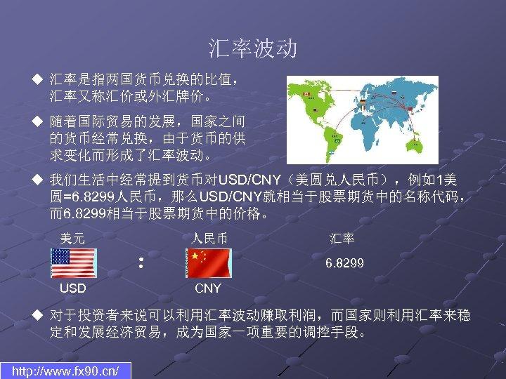 汇率波动 u 汇率是指两国货币兑换的比值, 汇率又称汇价或外汇牌价。 u 随着国际贸易的发展,国家之间 的货币经常兑换,由于货币的供 求变化而形成了汇率波动。 u 我们生活中经常提到货币对USD/CNY(美圆兑人民币),例如1美 圆=6. 8299人民币,那么USD/CNY就相当于股票期货中的名称代码, 而6. 8299相当于股票期货中的价格。
