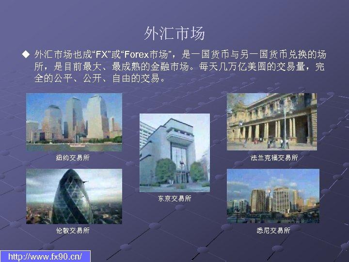 """外汇市场 u 外汇市场也成""""FX""""或""""Forex市场"""",是一国货币与另一国货币兑换的场 所,是目前最大、最成熟的金融市场。每天几万亿美圆的交易量,完 全的公平、公开、自由的交易。 纽约交易所 法兰克福交易所 东京交易所 伦敦交易所 http: //www. fx 90. cn/"""