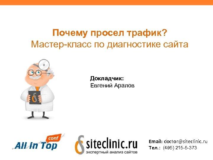 Почему просел трафик? Мастер-класс по диагностике сайта Докладчик: Евгений Аралов Email: doctor@siteclinic. ru Тел.