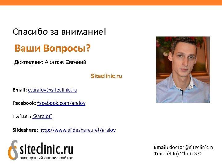 Спасибо за внимание! Ваши Вопросы? Докладчик: Аралов Евгений Siteclinic. ru Email: e. aralov@siteclinic. ru