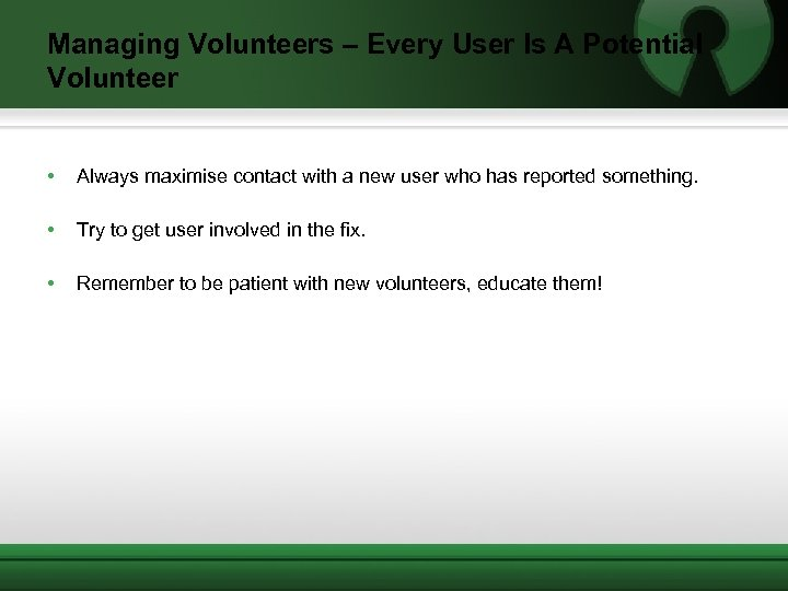 Managing Volunteers – Every User Is A Potential Volunteer • Always maximise contact with