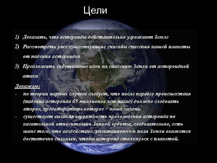 Цели 1) Доказать, что астероиды действительно угрожают Земле 2) Рассмотреть уже существующие способы спасения
