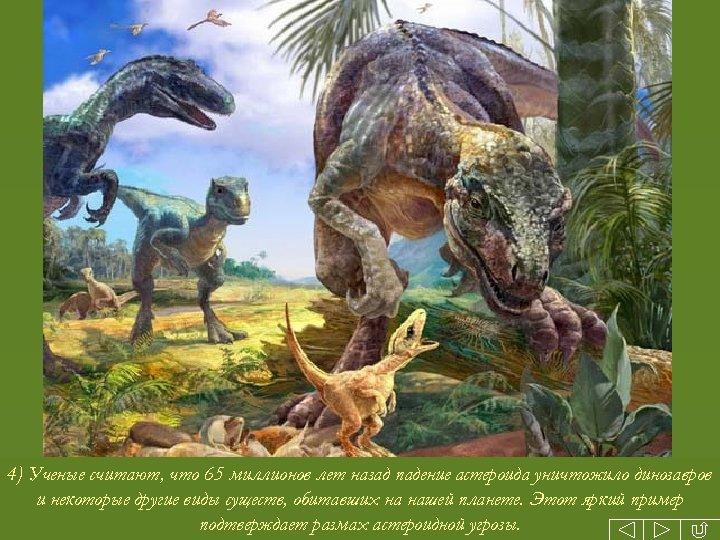 4) Ученые считают, что 65 миллионов лет назад падение астероида уничтожило динозавров и некоторые