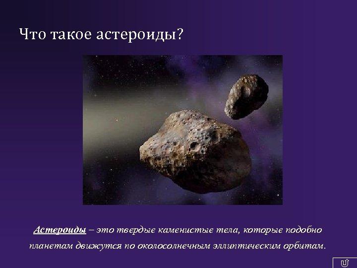 Что такое астероиды? Астероиды – это твердые каменистые тела, которые подобно планетам движутся по