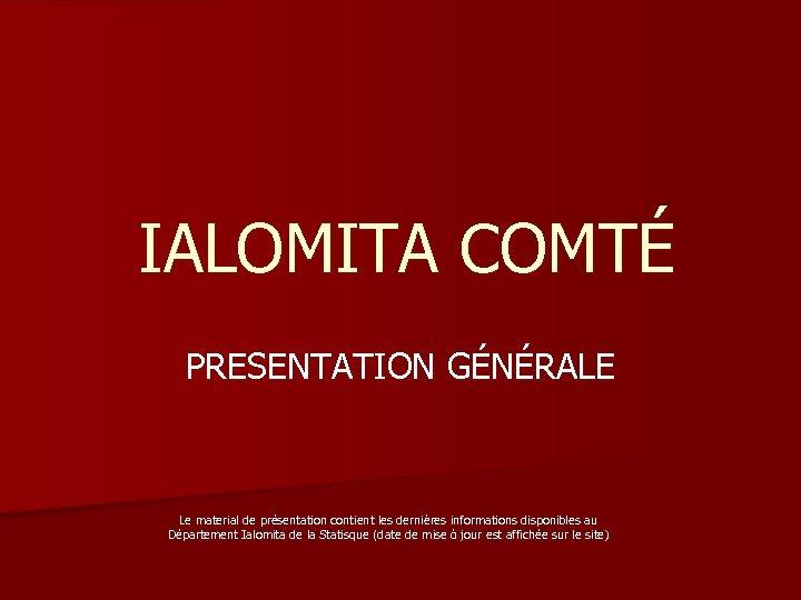 IALOMITA COMTÉ PRESENTATION GÉNÉRALE Le material de présentation contient les dernières informations disponibles au