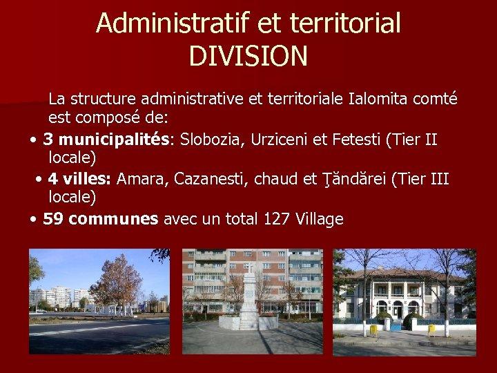 Administratif et territorial DIVISION La structure administrative et territoriale Ialomita comté est composé de: